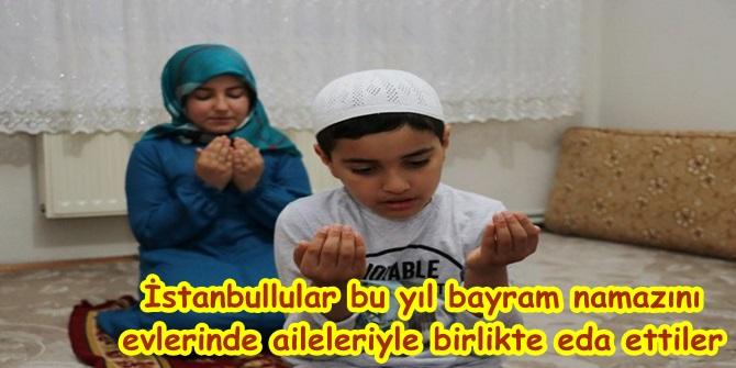 İstanbullular bu yıl bayram namazını evlerinde aileleriyle birlikte eda ettiler