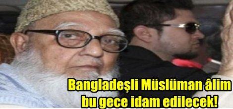 Bangladeşli Müslüman âlim bu gece idam edilecek!