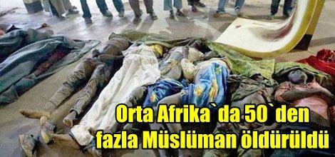 Orta Afrika`da 50`den fazla Müslüman öldürüldü