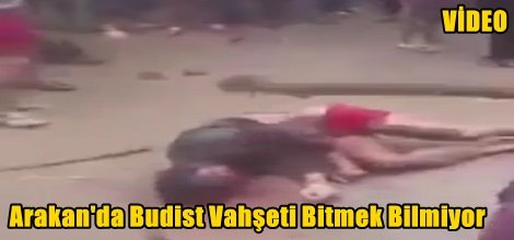 Arakan'da Budist Vahşeti Bitmek Bilmiyor