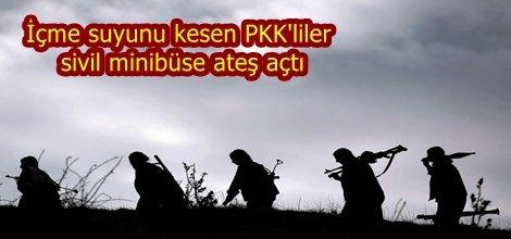 İçme suyunu kesen PKK'liler sivil minibüse ateş açtı