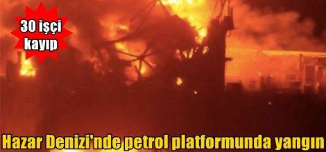 Hazar Denizi'nde petrol platformunda yangın: 30 işçi kayıp