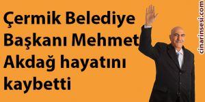 Çermik Belediye Başkanı Mehmet Akdağ hayatını kaybetti
