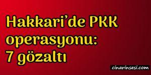 Hakkari Yüksekova'da PKK operasyonu: 7 gözaltı