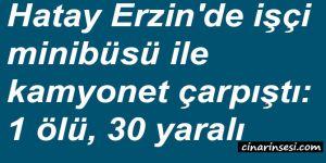 Hatay Erzin'de işçi minibüsü ile kamyonet çarpıştı: 1 ölü, 30 yaralı