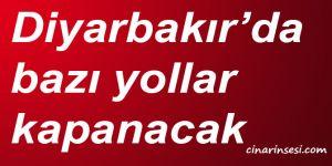Diyarbakır'da bazı yollar kapanacak