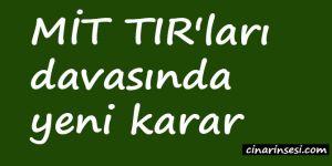 MİT TIR'ları davasında yeni karar