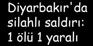 Diyarbakır'da silahlı saldırı: 1 ölü 1 yaralı